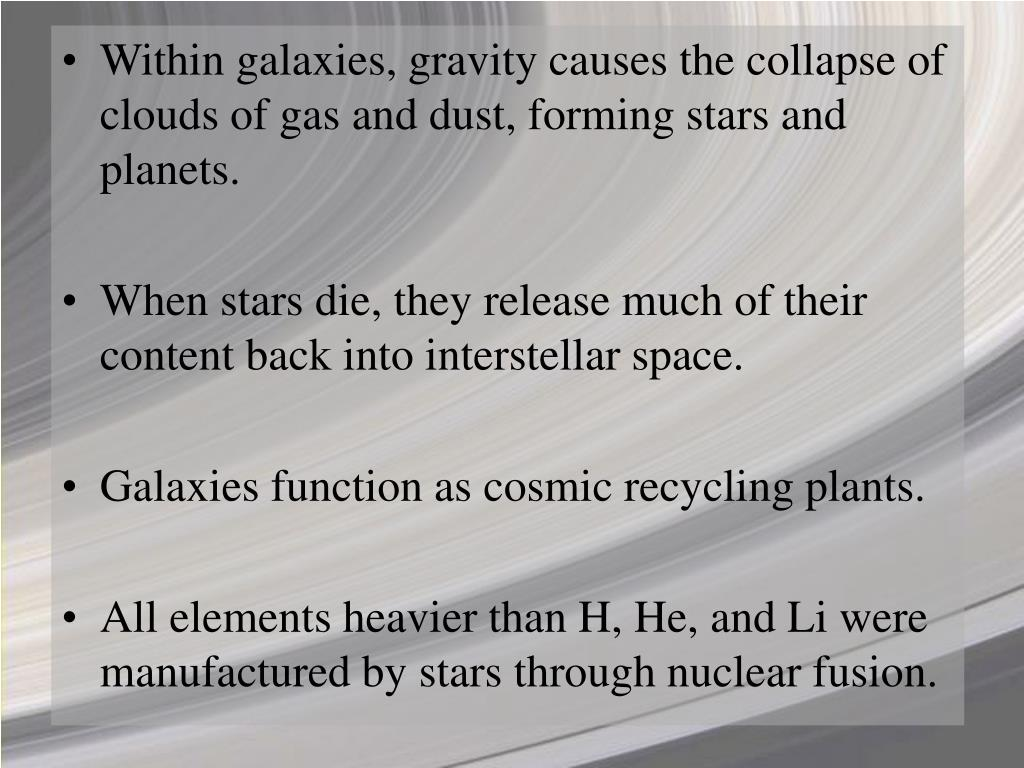 Within galaxies, gravity causes the collapse of clouds of gas and dust, forming stars and planets.