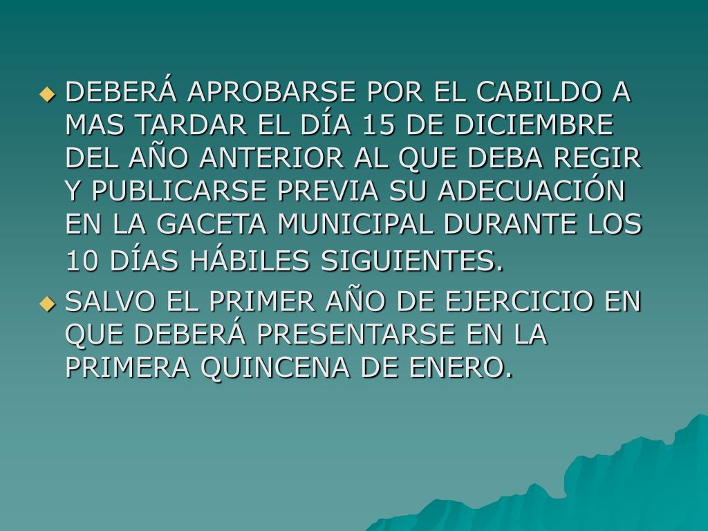 DEBERÁ APROBARSE POR EL CABILDO A MAS TARDAR EL DÍA 15 DE DICIEMBRE DEL AÑO ANTERIOR AL QUE DEBA REGIR Y PUBLICARSE PREVIA SU ADECUACIÓN EN LA GACETA MUNICIPAL DURANTE LOS 10 DÍAS HÁBILES SIGUIENTES.