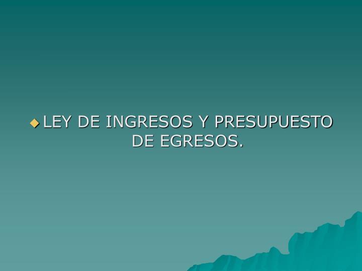LEY DE INGRESOS Y PRESUPUESTO DE EGRESOS.