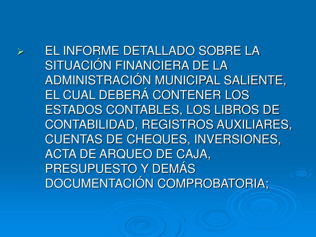 EL INFORME DETALLADO SOBRE LA SITUACIÓN FINANCIERA DE LA ADMINISTRACIÓN MUNICIPAL SALIENTE, EL CUAL DEBERÁ CONTENER LOS ESTADOS CONTABLES, LOS LIBROS DE CONTABILIDAD, REGISTROS AUXILIARES, CUENTAS DE CHEQUES, INVERSIONES, ACTA DE ARQUEO DE CAJA, PRESUPUESTO Y DEMÁS DOCUMENTACIÓN COMPROBATORIA;