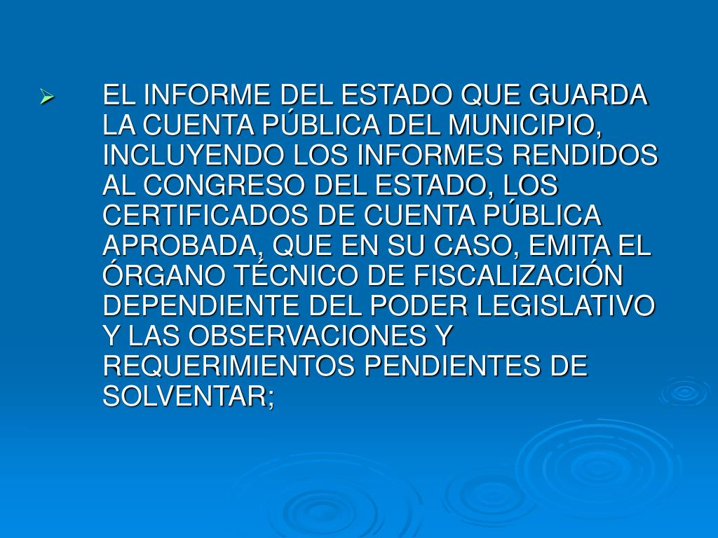 EL INFORME DEL ESTADO QUE GUARDA LA CUENTA PÚBLICA DEL MUNICIPIO, INCLUYENDO LOS INFORMES RENDIDOS AL CONGRESO DEL ESTADO, LOS CERTIFICADOS DE CUENTA PÚBLICA APROBADA, QUE EN SU CASO, EMITA EL ÓRGANO TÉCNICO DE FISCALIZACIÓN DEPENDIENTE DEL PODER LEGISLATIVO Y LAS OBSERVACIONES Y REQUERIMIENTOS PENDIENTES DE SOLVENTAR;