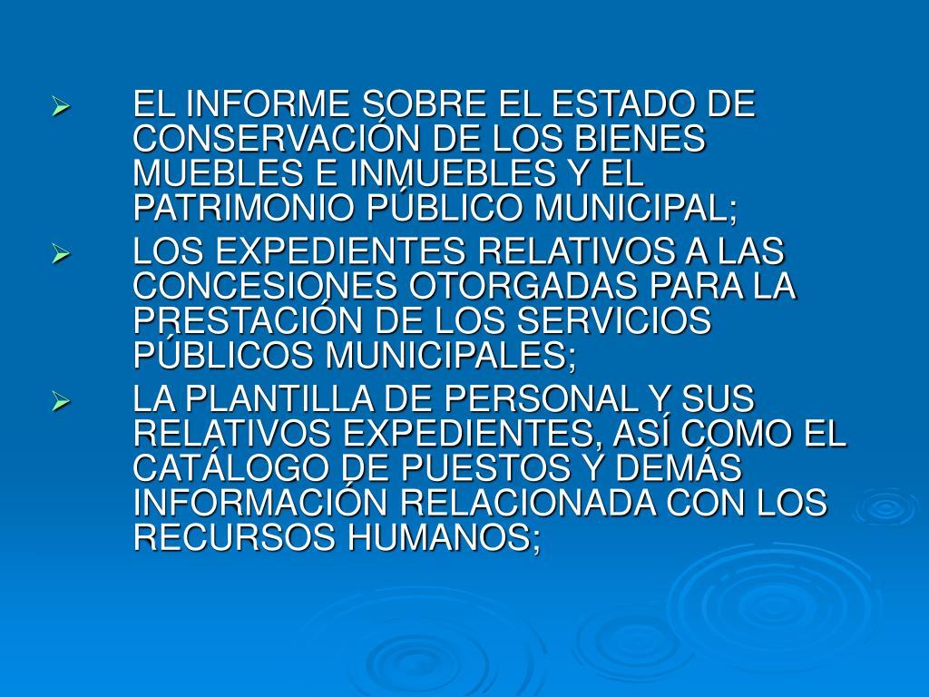 EL INFORME SOBRE EL ESTADO DE CONSERVACIÓN DE LOS BIENES MUEBLES E INMUEBLES Y EL PATRIMONIO PÚBLICO MUNICIPAL;