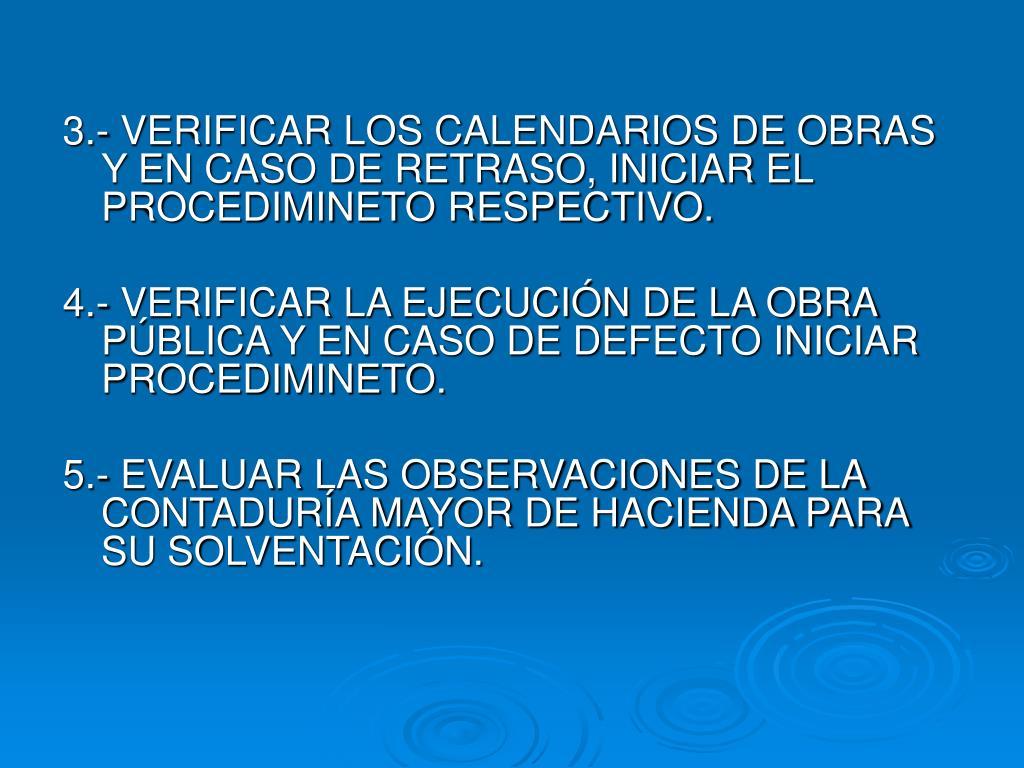 3.- VERIFICAR LOS CALENDARIOS DE OBRAS Y EN CASO DE RETRASO, INICIAR EL PROCEDIMINETO RESPECTIVO.