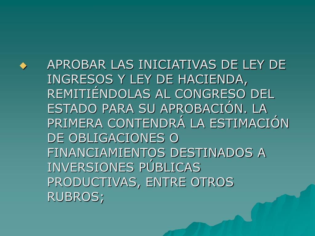 APROBAR LAS INICIATIVAS DE LEY DE INGRESOS Y LEY DE HACIENDA, REMITIÉNDOLAS AL CONGRESO DEL ESTADO PARA SU APROBACIÓN. LA PRIMERA CONTENDRÁ LA ESTIMACIÓN DE OBLIGACIONES O FINANCIAMIENTOS DESTINADOS A INVERSIONES PÚBLICAS PRODUCTIVAS, ENTRE OTROS RUBROS;