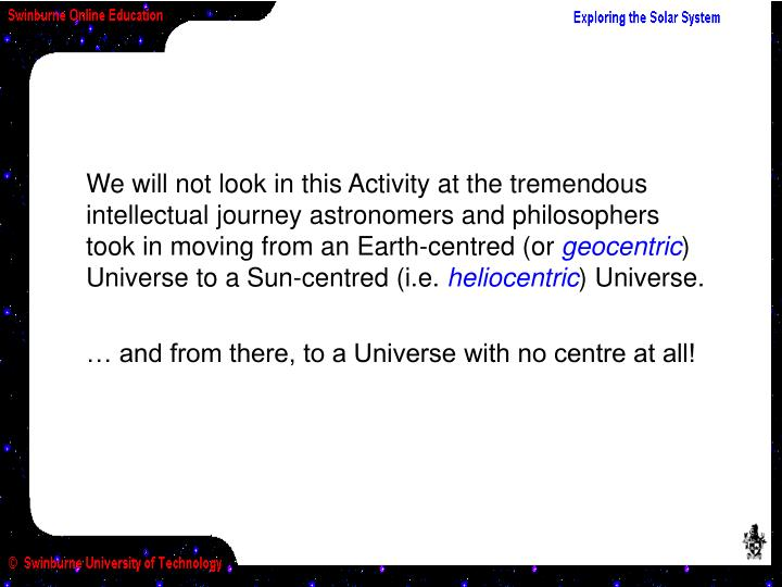 We will not look in this Activity at the tremendous intellectual journey astronomers and philosophers took in moving from an Earth-centred (or