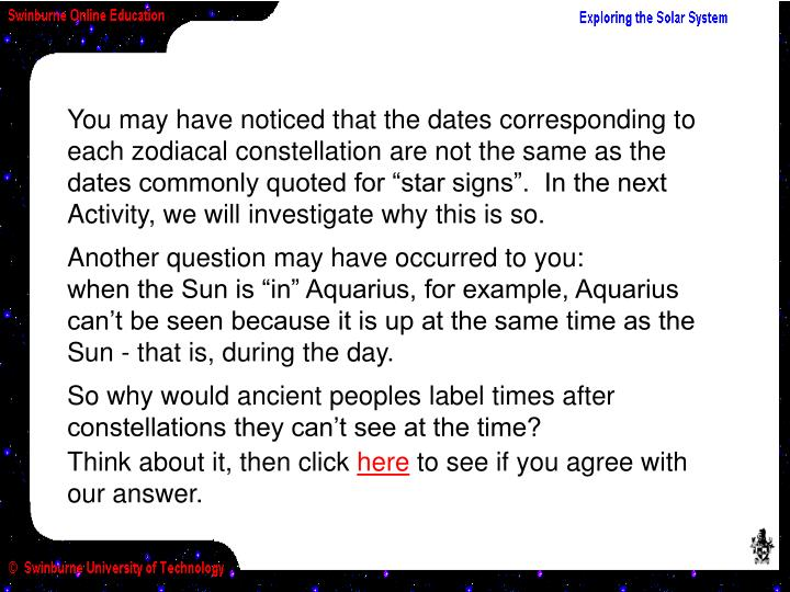 """You may have noticed that the dates corresponding to each zodiacal constellation are not the same as the dates commonly quoted for """"star signs"""".  In the next Activity, we will investigate why this is so."""