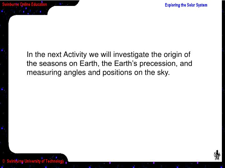 In the next Activity we will investigate the origin of the seasons on Earth, the Earth's precession, and measuring angles and positions on the sky.