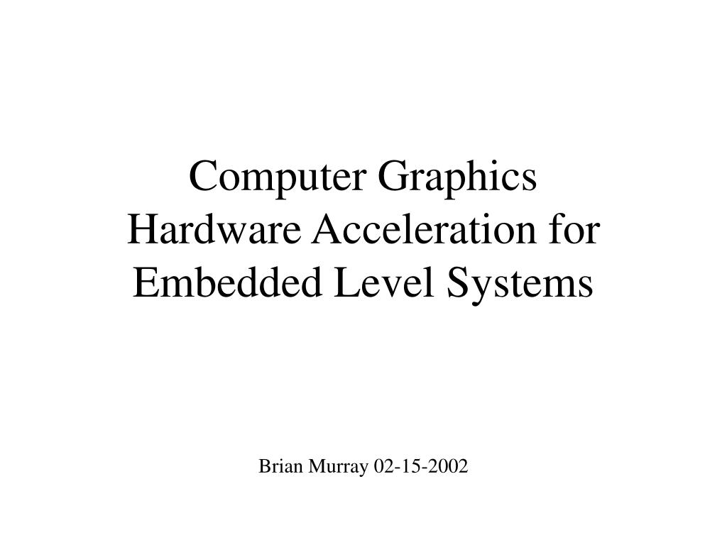 computer graphics hardware acceleration for embedded level systems l.