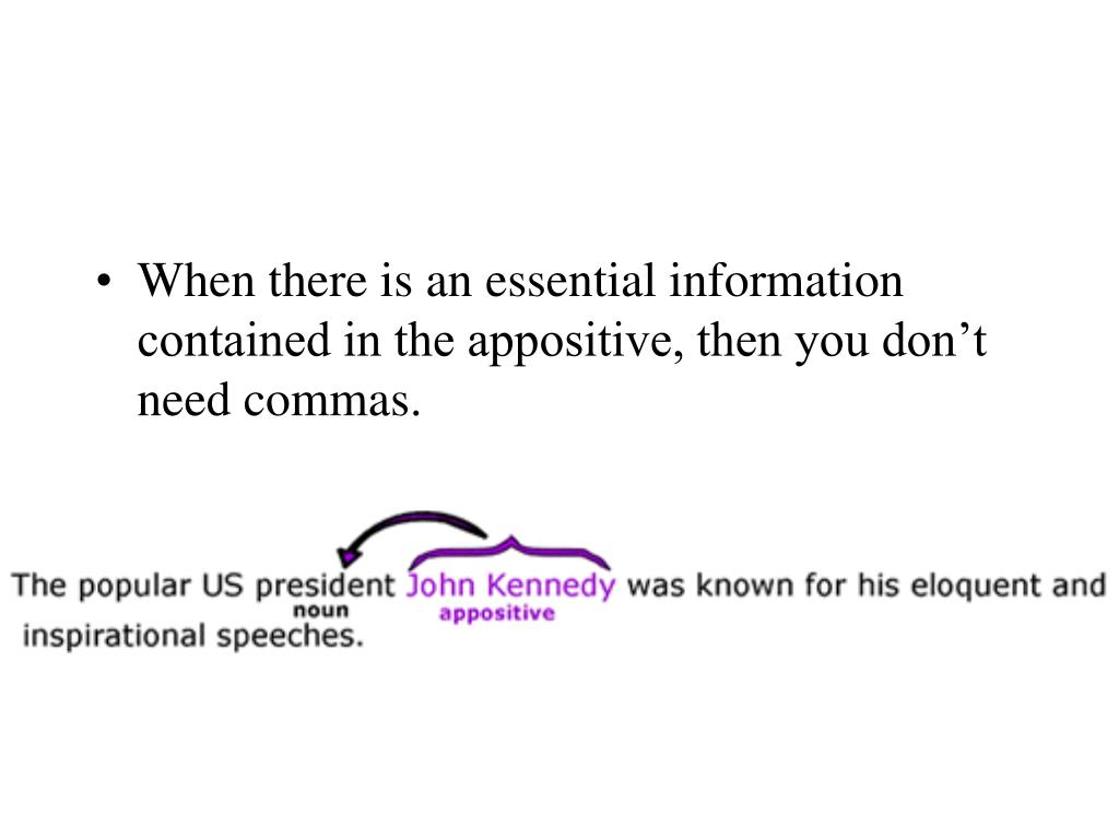 When there is an essential information contained in the appositive, then you don't need commas.