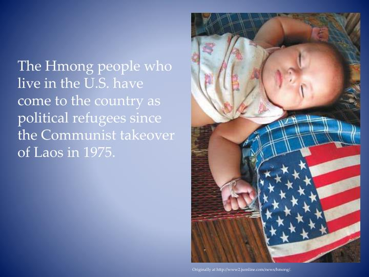 The Hmong people who live in the U.S. have come to the country as political refugees since the Comm...