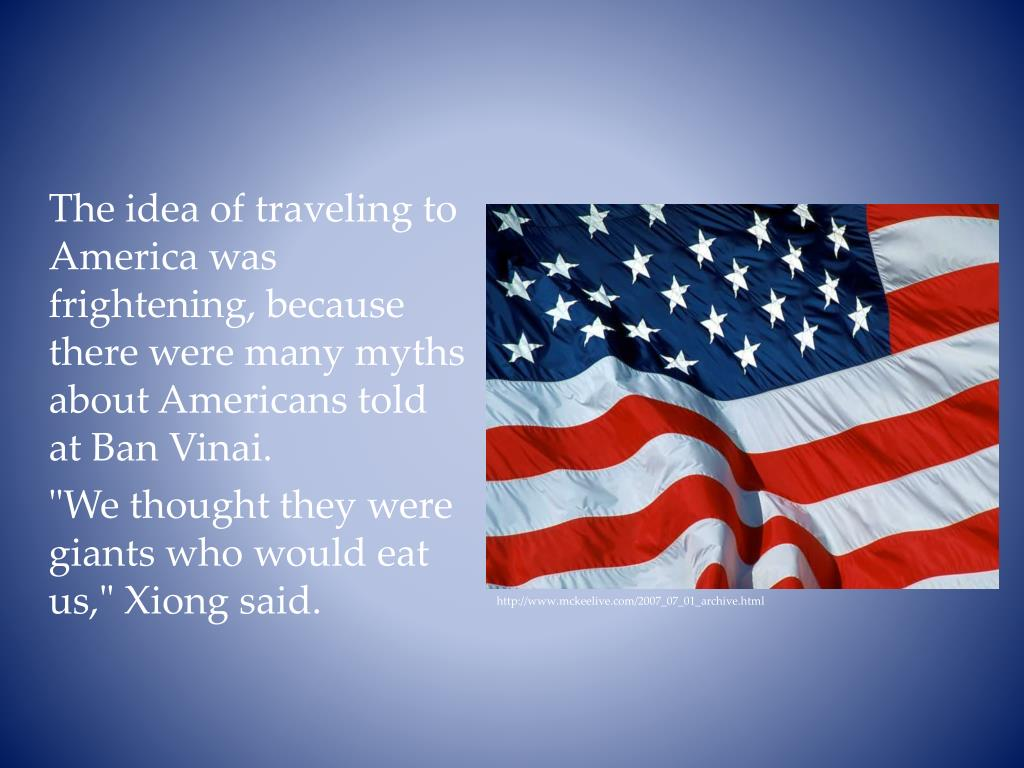 The idea of traveling to America was frightening, because there were many myths about Americans told at Ban Vinai.