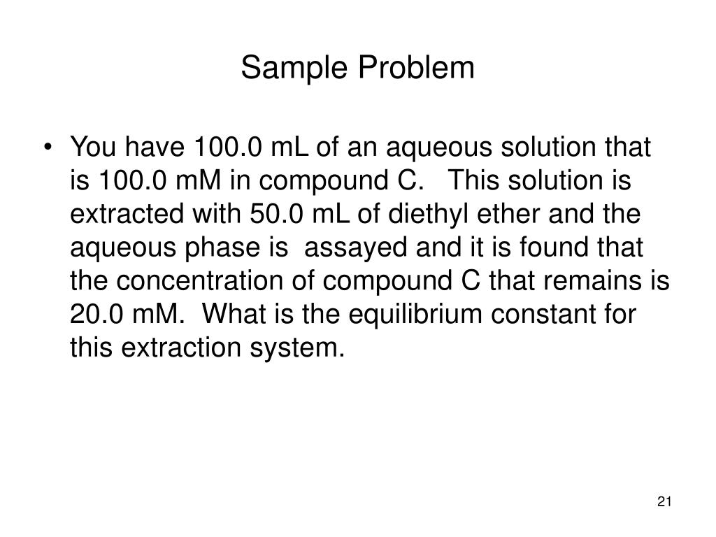 You have 100.0 mL of an aqueous solution that is 100.0 mM in compound C. This solution is extracted with 50.0 mL of diethyl ether and the aqueous phase is assayed and it is found that the concentration of compound C that remains is 20.0 mM. What is the equilibrium constant for this extraction system.