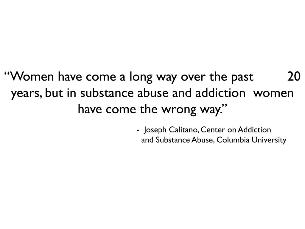 """Women have come a long way over the past         20 years, but in substance abuse and addiction  women have come the wrong way."""