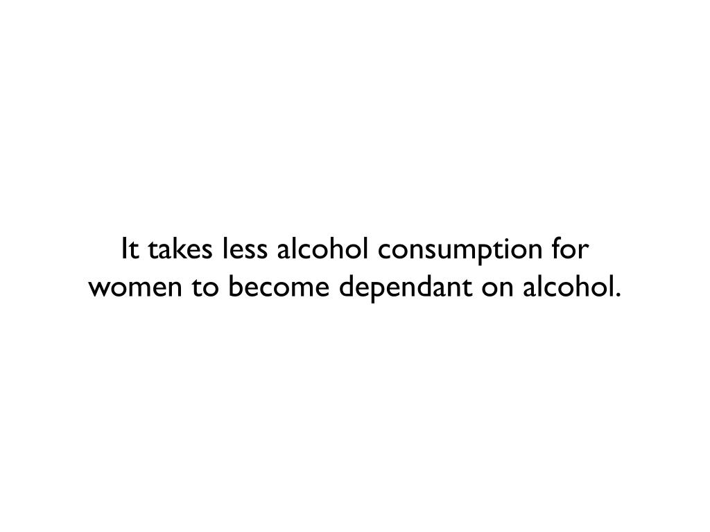 It takes less alcohol consumption for                women to become dependant on alcohol.