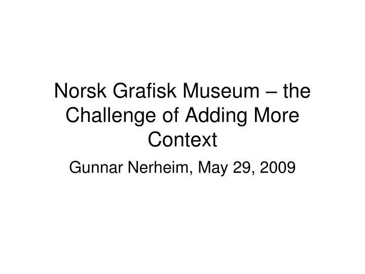 norsk grafisk museum the challenge of adding more context