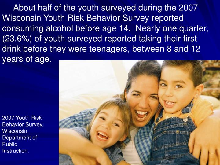 About half of the youth surveyed during the 2007 Wisconsin Youth Risk Behavior Survey reported consuming alcohol before age 14.  Nearly one quarter, (23.6%) of youth surveyed reported taking their first drink before they were teenagers, between 8 and 12 years of age