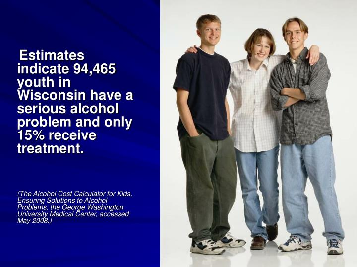 Estimates indicate 94,465 youth in Wisconsin have a serious alcohol problem and only 15% receive treatment.