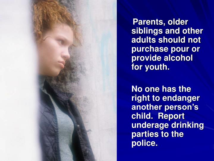 Parents, older siblings and other adults should not purchase pour or provide alcohol for youth.