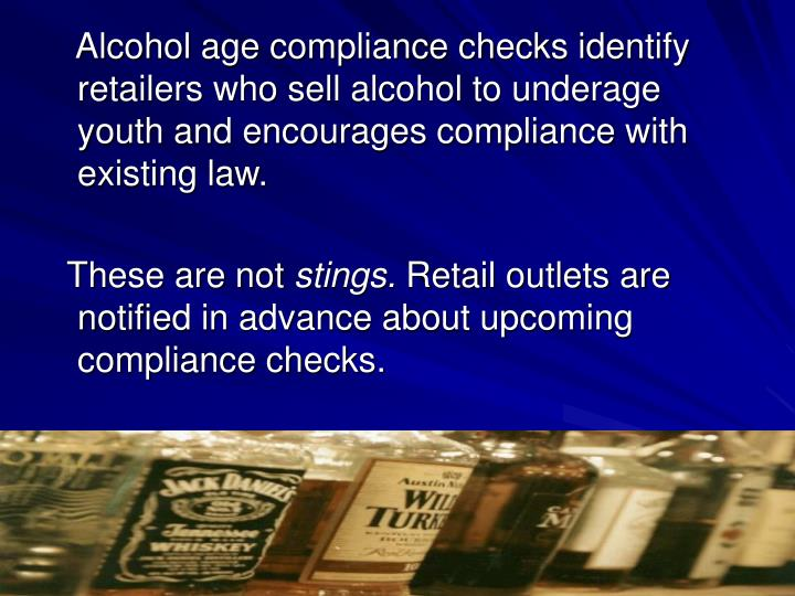 Alcohol age compliance checks identify retailers who sell alcohol to underage youth and encourages compliance with existing law.
