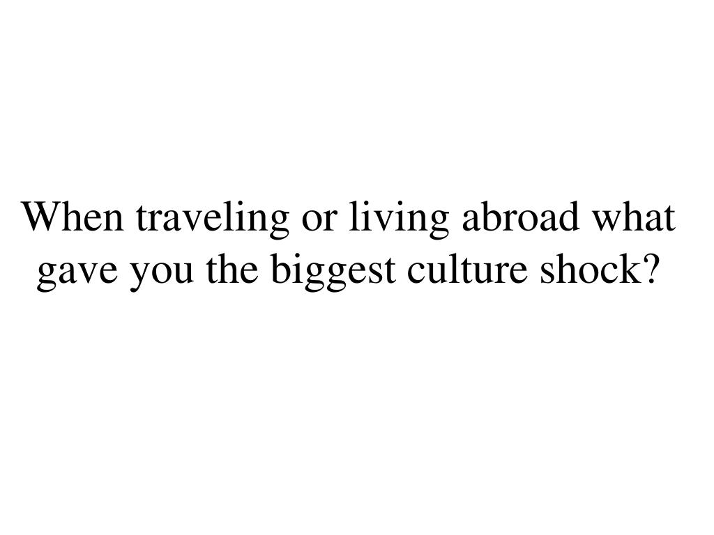 when traveling or living abroad what gave you the biggest culture shock l.