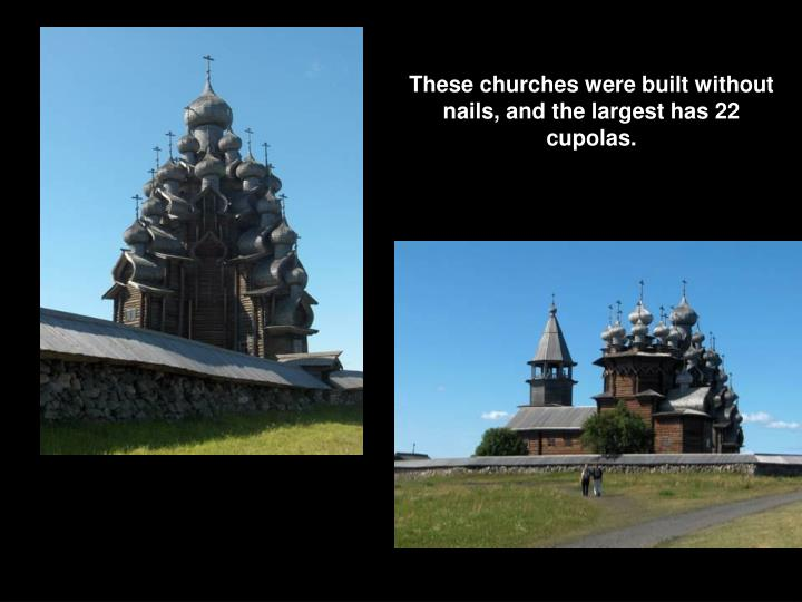 These churches were built without nails, and the largest has 22 cupolas.