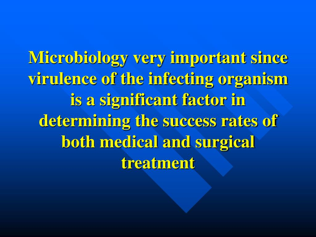 Microbiology very important since virulence of the infecting organism is a significant factor in determining the success rates of both medical and surgical treatment