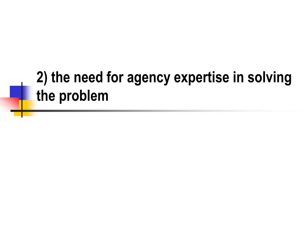 2) the need for agency expertise in solving the problem