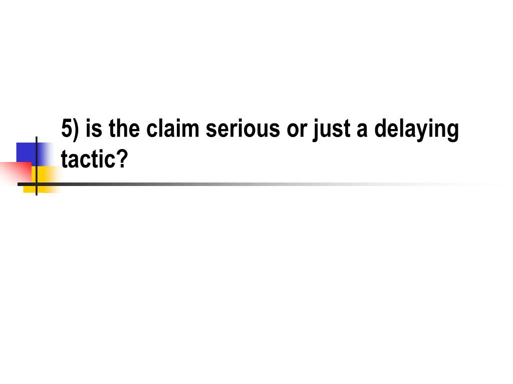 5) is the claim serious or just a delaying tactic?
