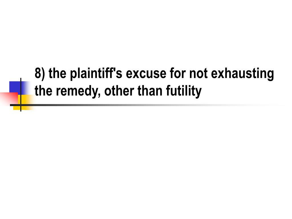 8) the plaintiff's excuse for not exhausting the remedy, other than futility