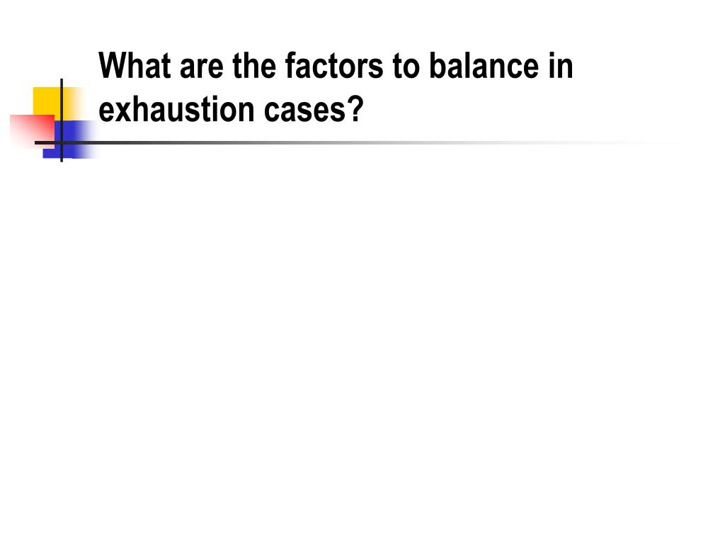 What are the factors to balance in exhaustion cases?