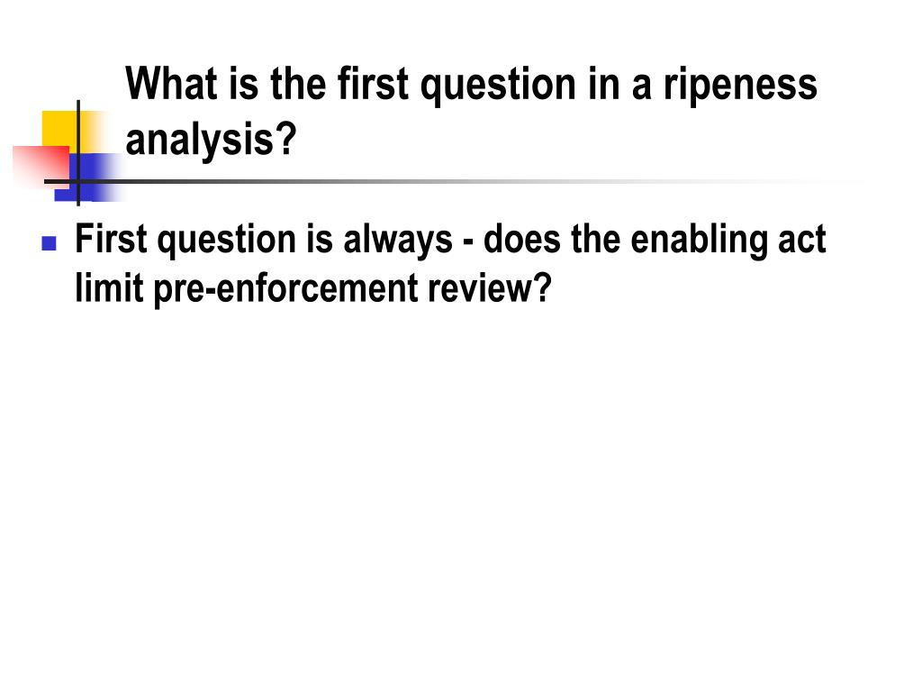 What is the first question in a ripeness analysis?