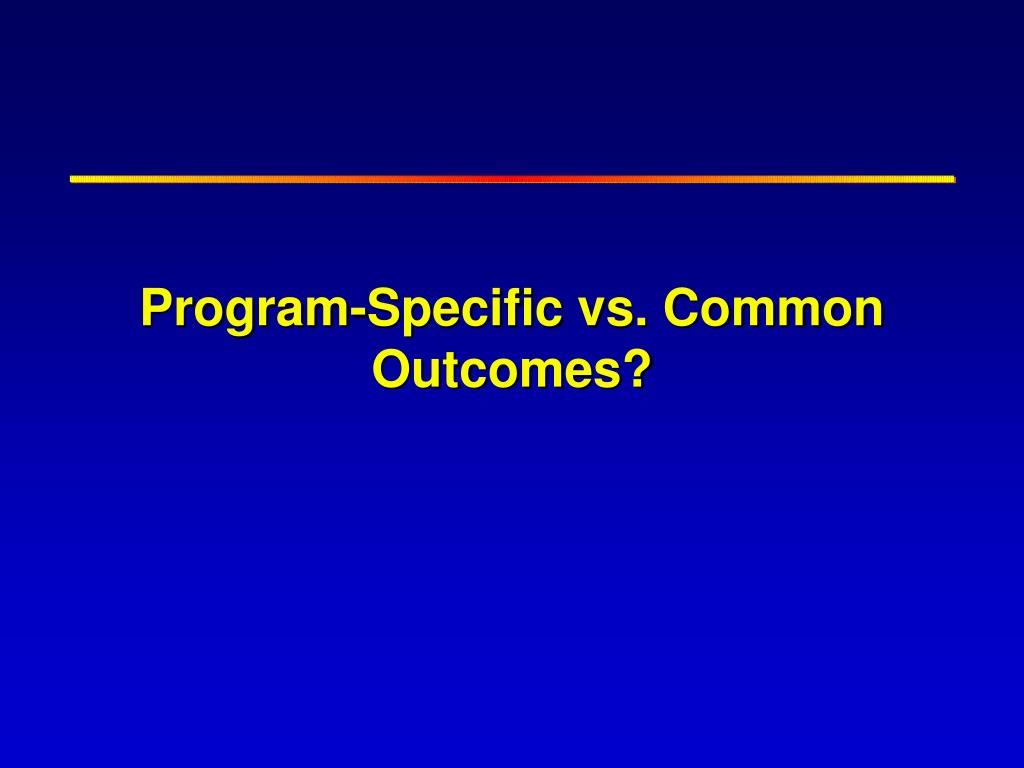 Program-Specific vs. Common Outcomes?