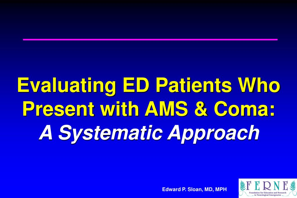 evaluating ed patients who present with ams coma a systematic approach l.