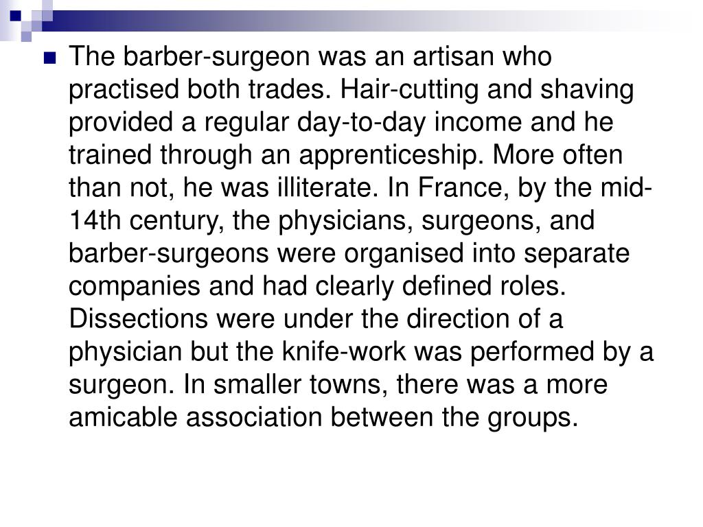 The barber-surgeon was an artisan who practised both trades. Hair-cutting and shaving provided a regular day-to-day income and he trained through an apprenticeship. More often than not, he was illiterate. In France, by the mid-14th century, the physicians, surgeons, and barber-surgeons were organised into separate companies and had clearly defined roles. Dissections were under the direction of a physician but the knife-work was performed by a surgeon. In smaller towns, there was a more amicable association between the groups.