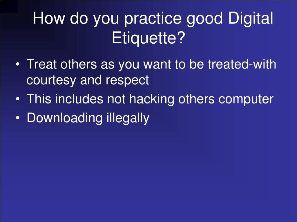How do you practice good Digital Etiquette?
