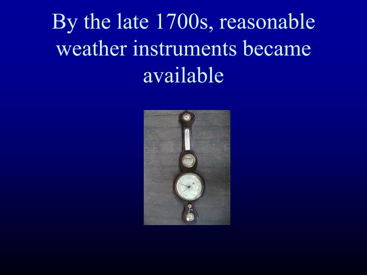 By the late 1700s reasonable weather instruments became available