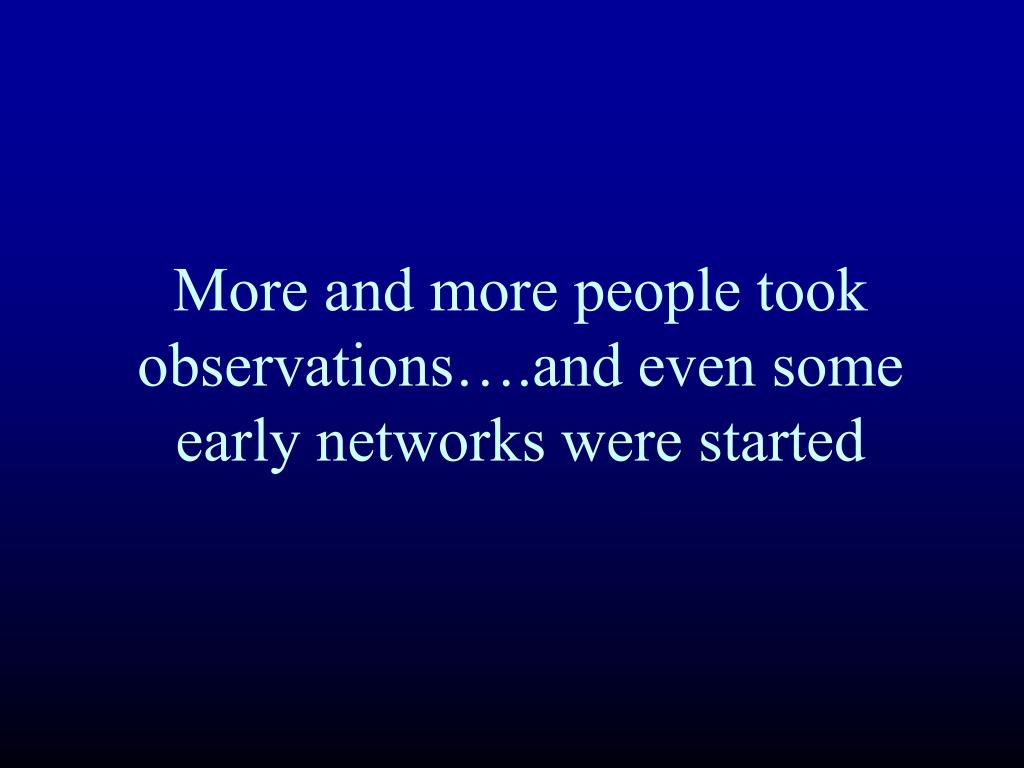 More and more people took observations….and even some early networks were started