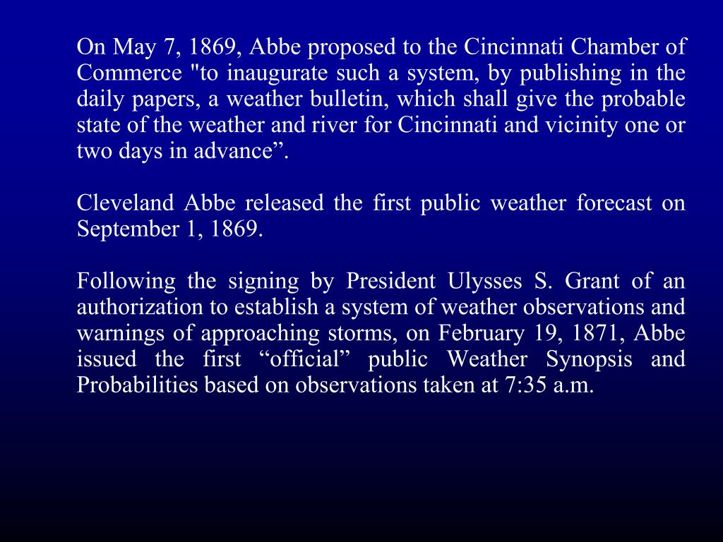 "On May 7, 1869, Abbe proposed to the Cincinnati Chamber of Commerce ""to inaugurate such a system, by publishing in the daily papers, a weather bulletin, which shall give the probable state of the weather and river for Cincinnati and vicinity one or two days in advance""."