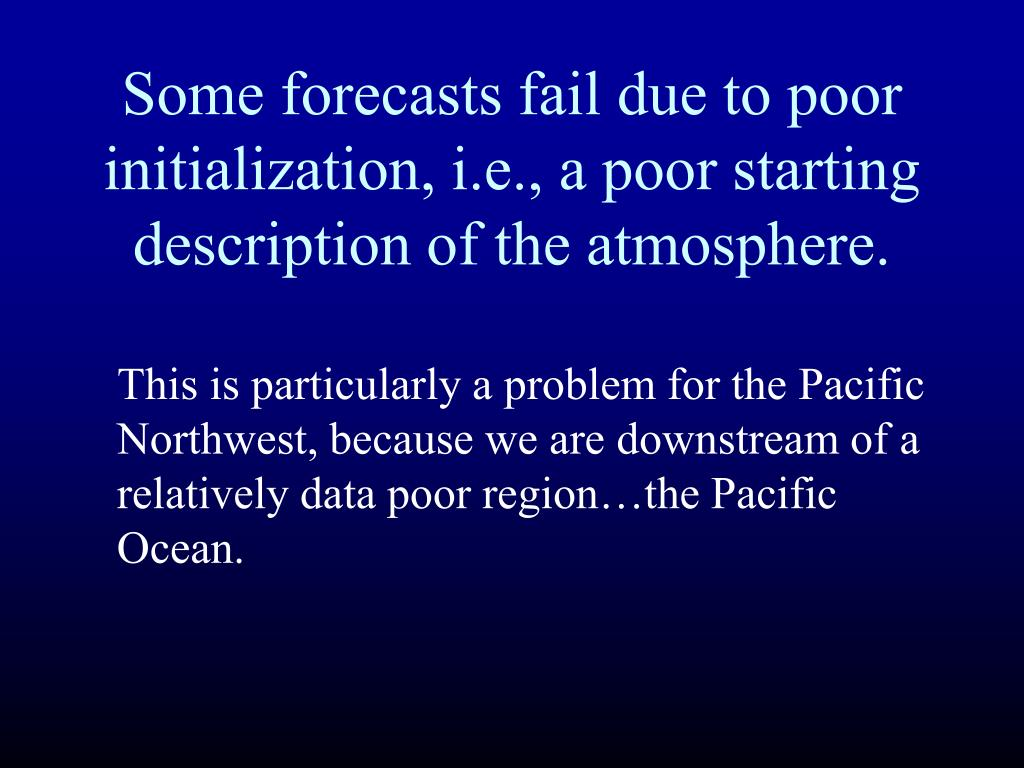 Some forecasts fail due to poor initialization, i.e., a poor starting description of the atmosphere.