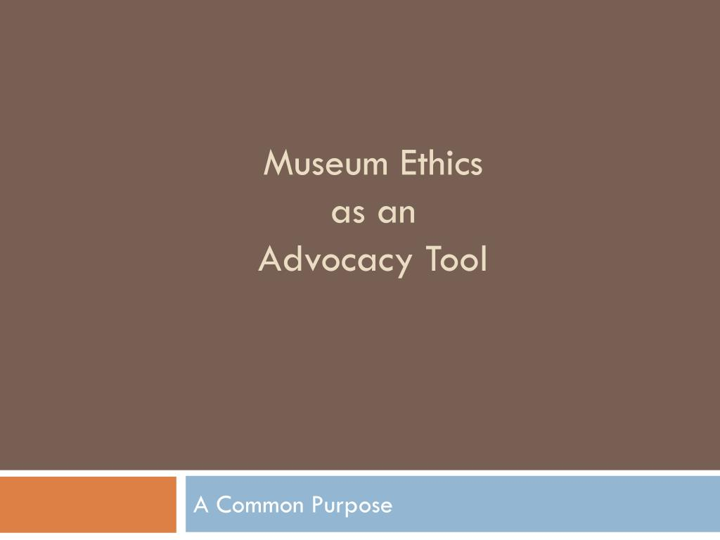 museum ethics as an advocacy tool l.