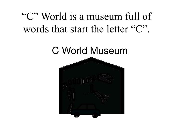 C world is a museum full of words that start the letter c