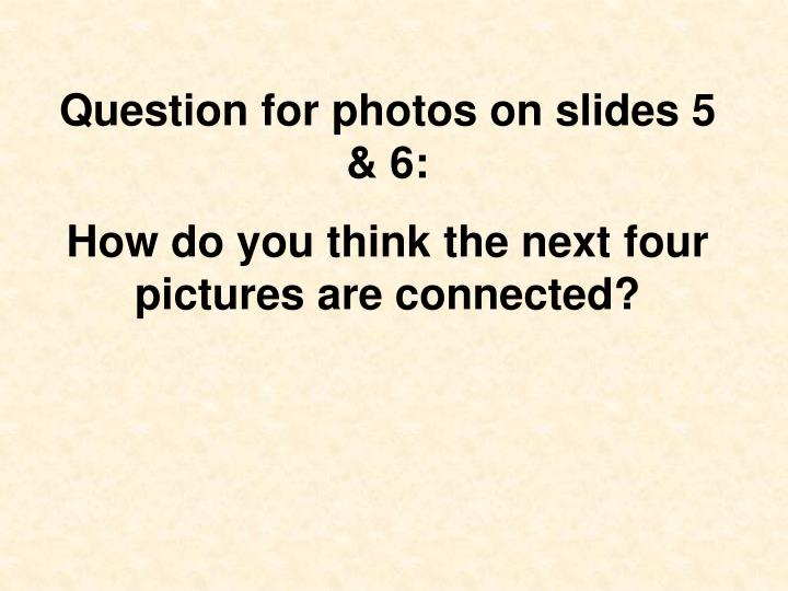 Question for photos on slides 5 & 6: