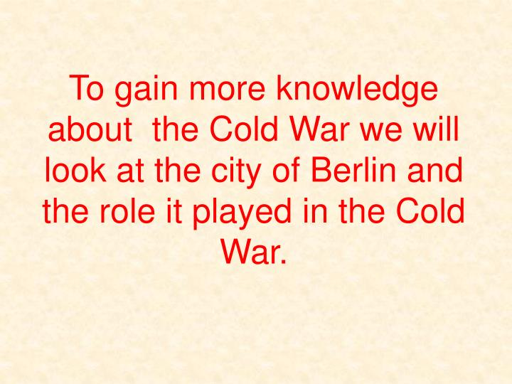 To gain more knowledge about  the Cold War we will look at the city of Berlin and the role it played...