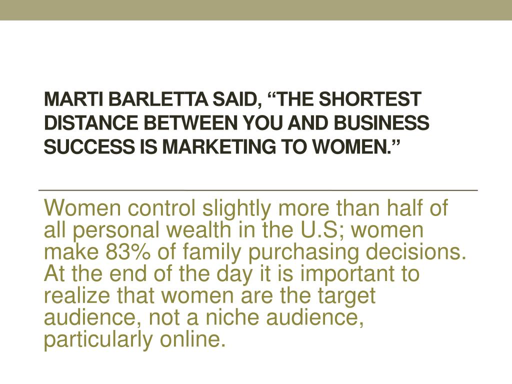 "Marti Barletta said, ""The shortest distance between you and business success is marketing to women"