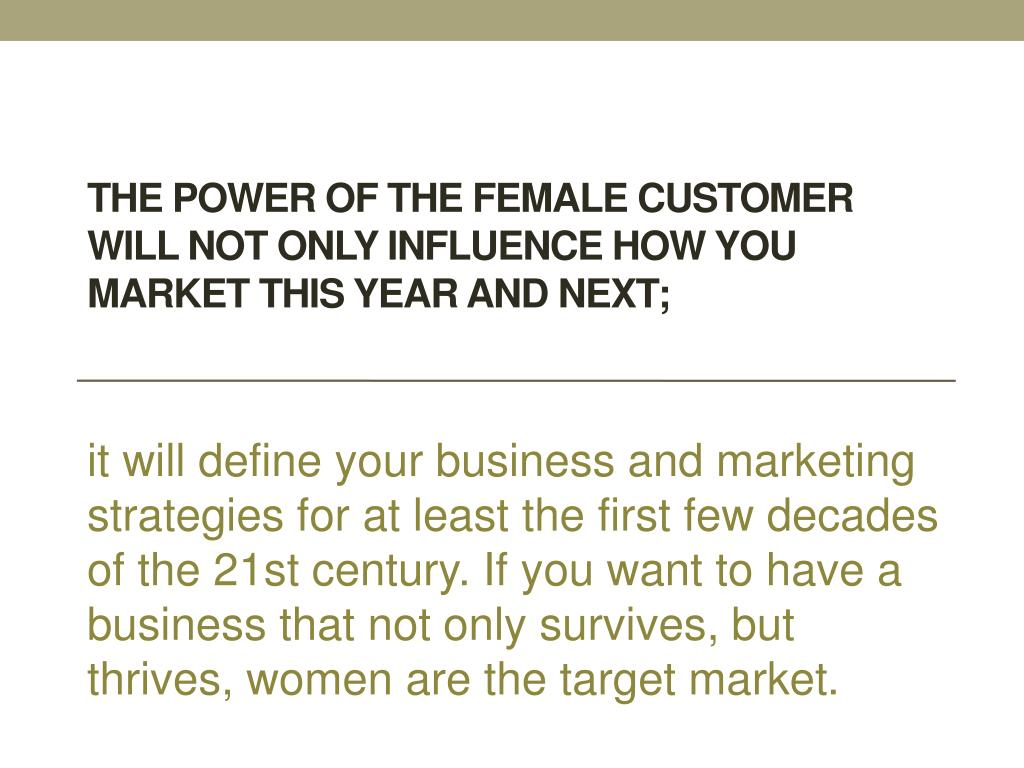 The power of the female customer will not only influence how you market this year and next