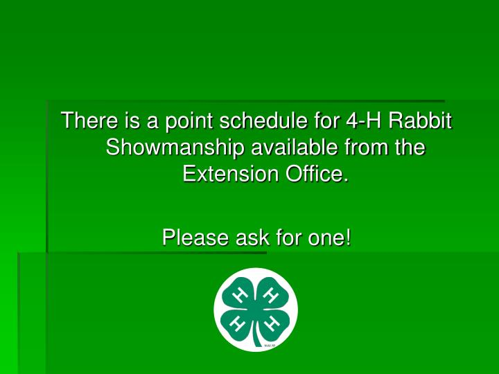 There is a point schedule for 4-H Rabbit Showmanship available from the Extension Office.