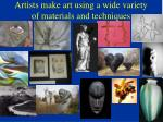 artists make art using a wide variety of materials and techniques