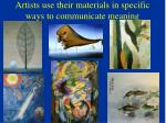 artists use their materials in specific ways to communicate meaning