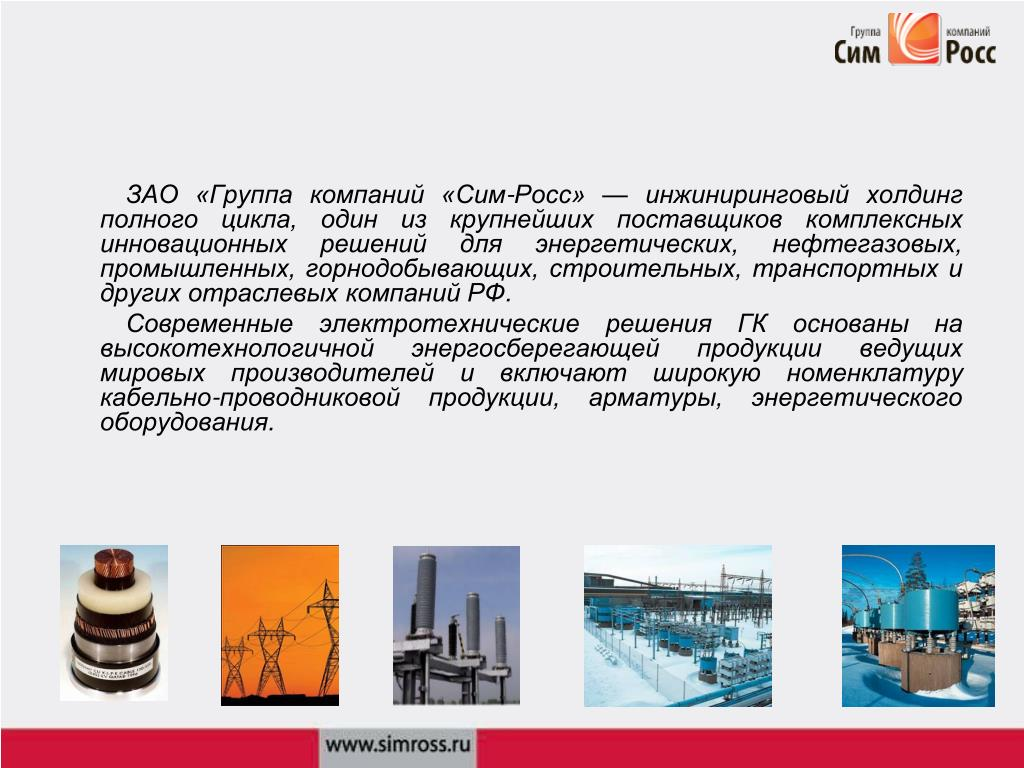 ЗАО «Группа компаний «Сим-Росс»— инжиниринговый холдинг полного цикла, один из крупнейших поставщиков комплексных инновационных решений для энергетических, нефтегазовых, промышленных, горнодобывающих, строительных, транспортных и других отраслевых компаний РФ.