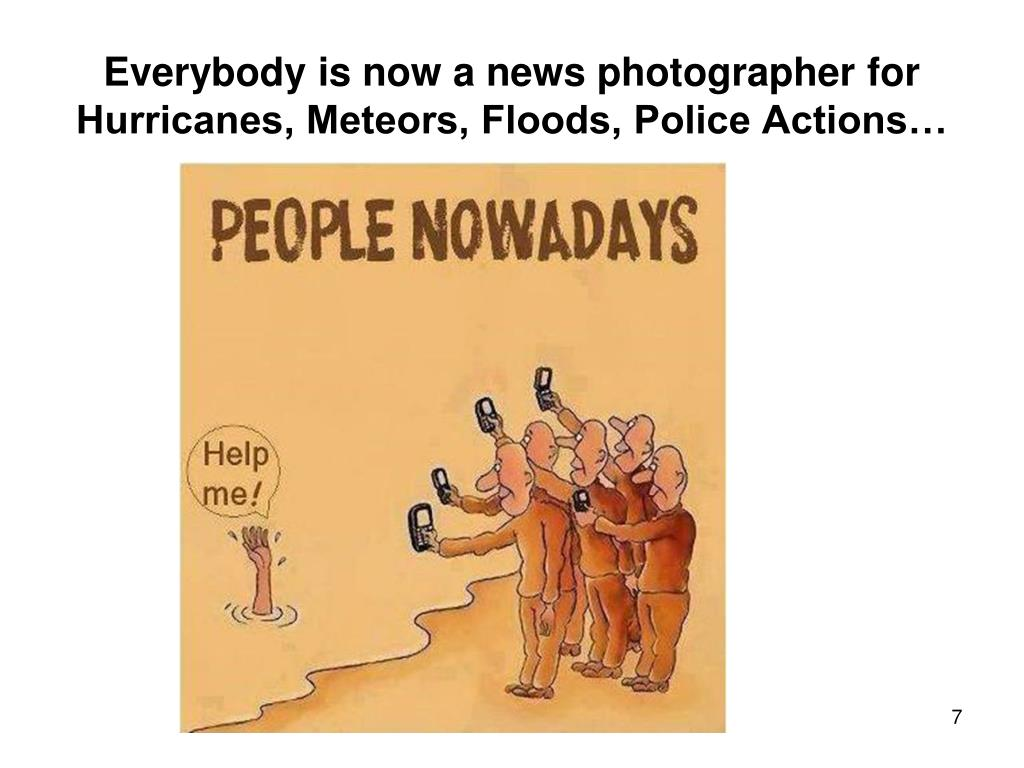Everybody is now a news photographer for Hurricanes, Meteors, Floods, Police Actions…